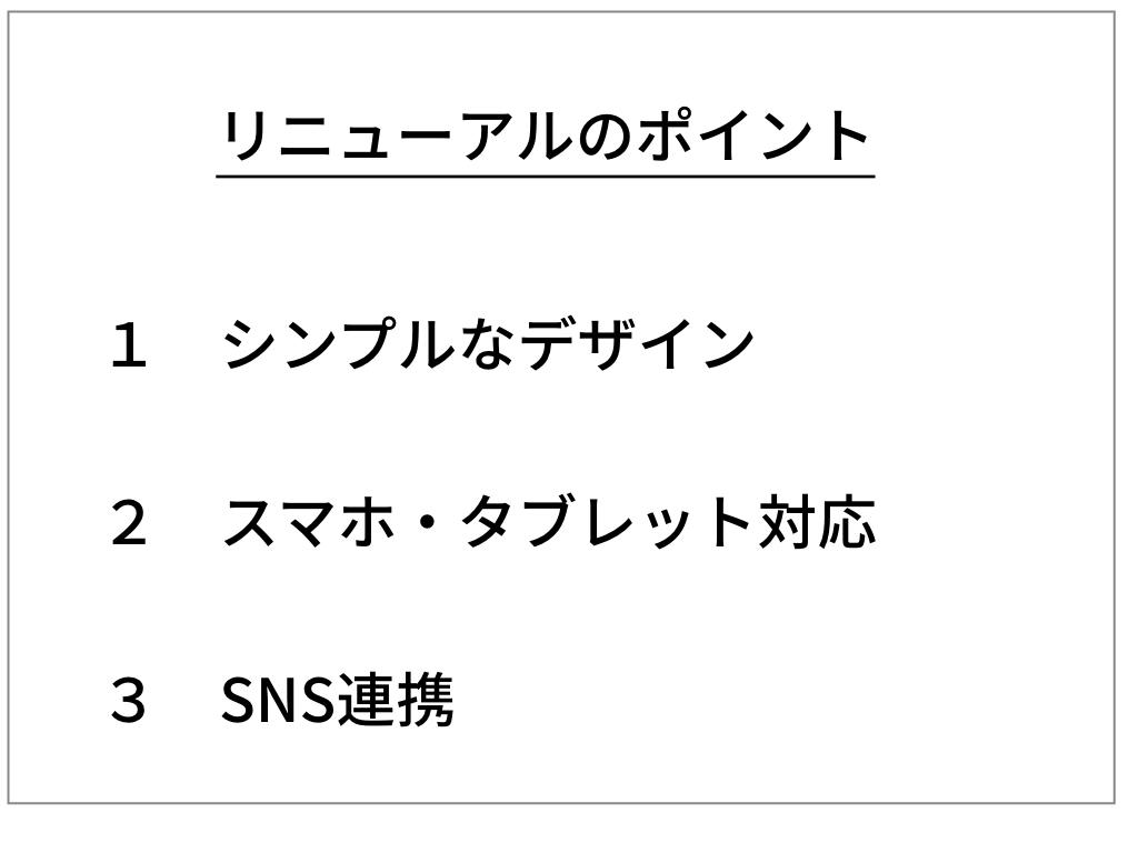 リニューアルのポイント ポイント1 シンプルなデザイン ポイント2 スマホ・タブレット対応 ポイント3 SNS連携